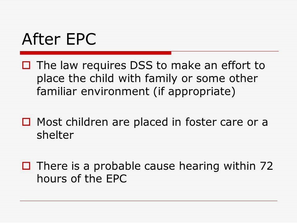 After EPC The law requires DSS to make an effort to place the child with family or some other familiar environment (if appropriate)