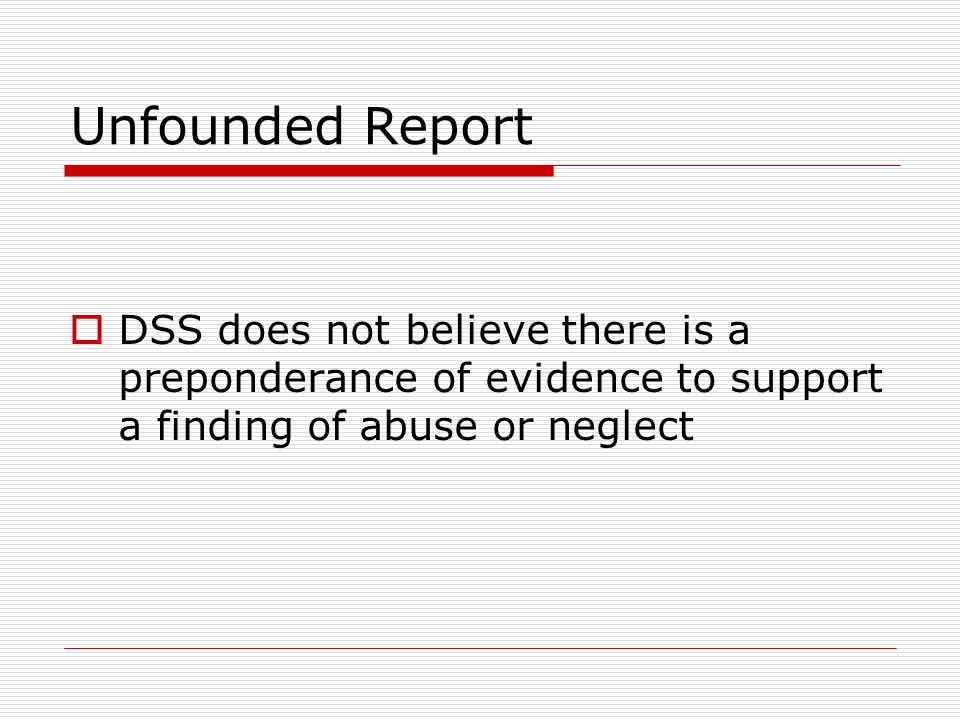 Unfounded Report DSS does not believe there is a preponderance of evidence to support a finding of abuse or neglect.