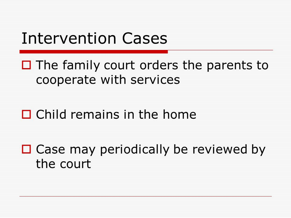 Intervention Cases The family court orders the parents to cooperate with services. Child remains in the home.