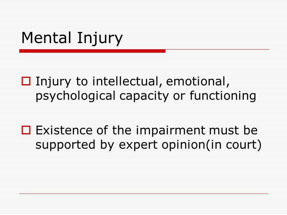 Mental Injury Injury to intellectual, emotional, psychological capacity or functioning.