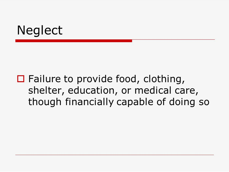 Neglect Failure to provide food, clothing, shelter, education, or medical care, though financially capable of doing so.