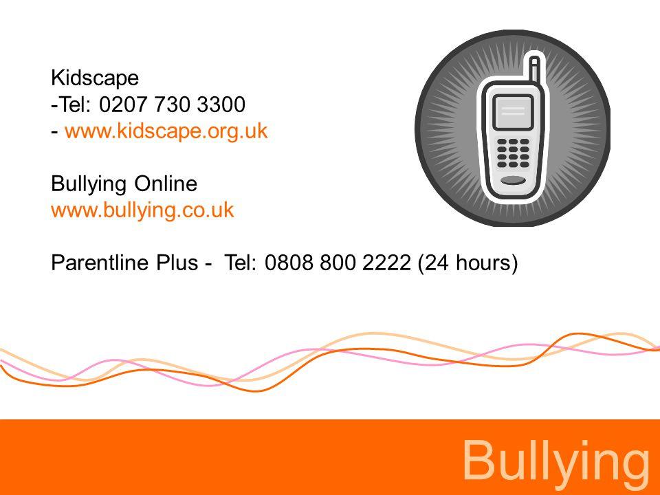 Bullying Kidscape Tel: 0207 730 3300 www.kidscape.org.uk