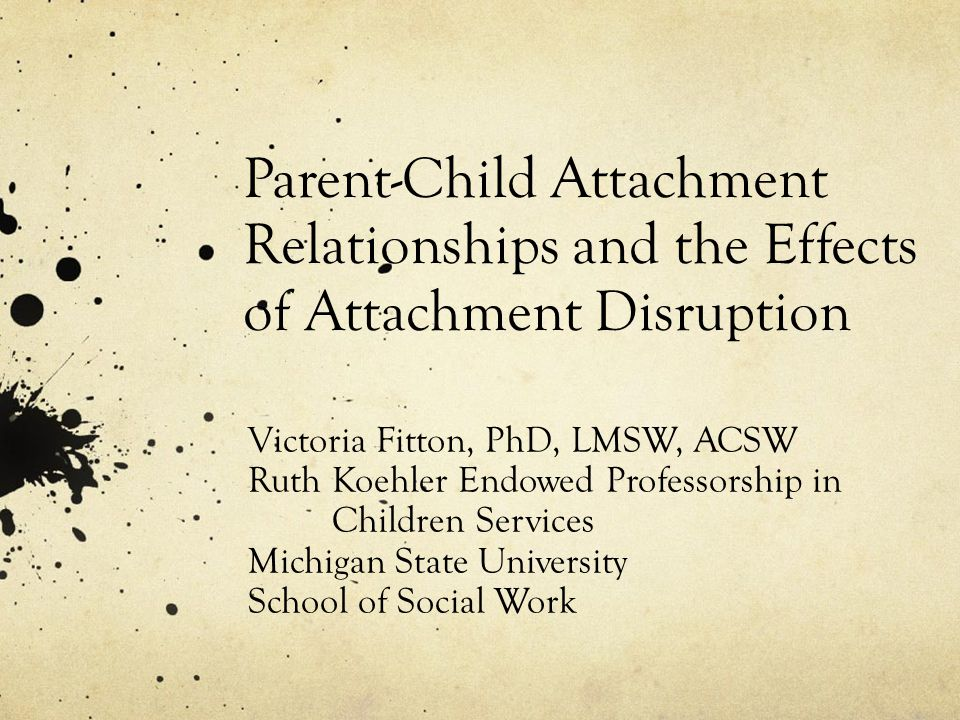 Parent-Child Attachment Relationships and the Effects of Attachment Disruption