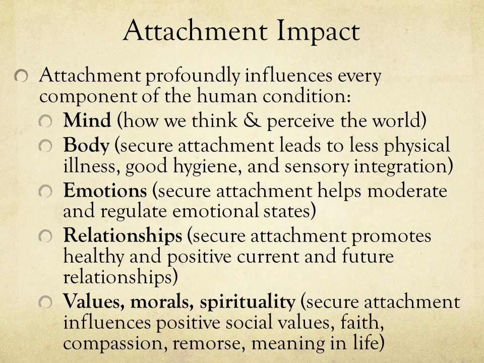 Attachment Impact Attachment profoundly influences every component of the human condition: Mind (how we think & perceive the world)