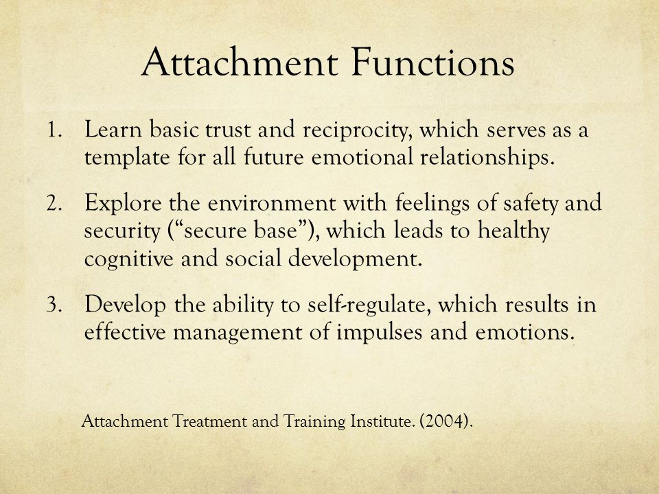 Attachment Functions Learn basic trust and reciprocity, which serves as a template for all future emotional relationships.