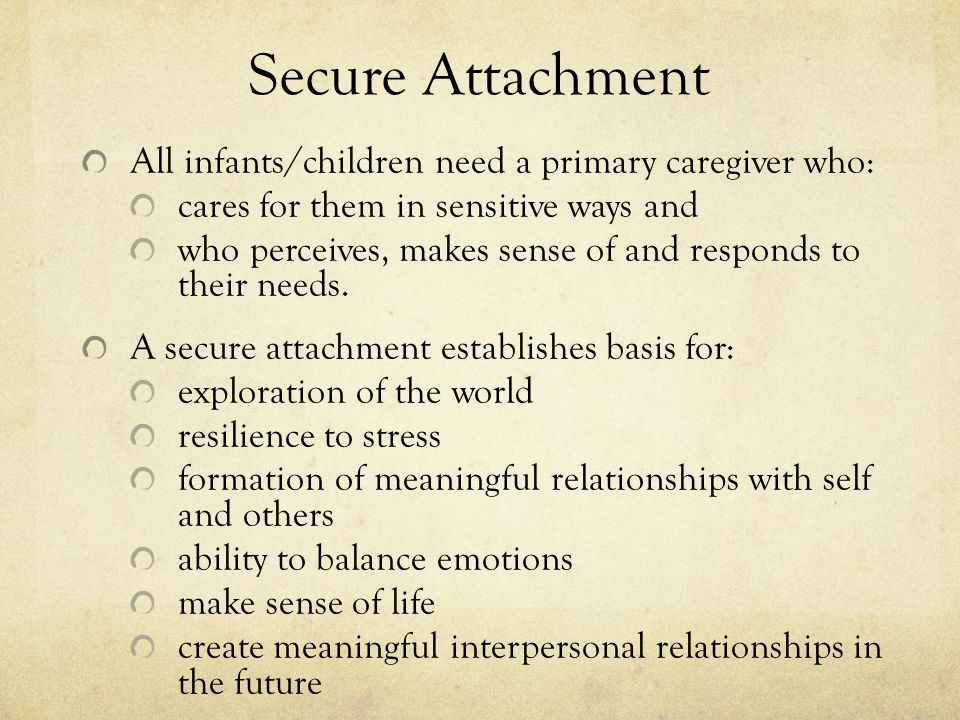 Secure Attachment All infants/children need a primary caregiver who: