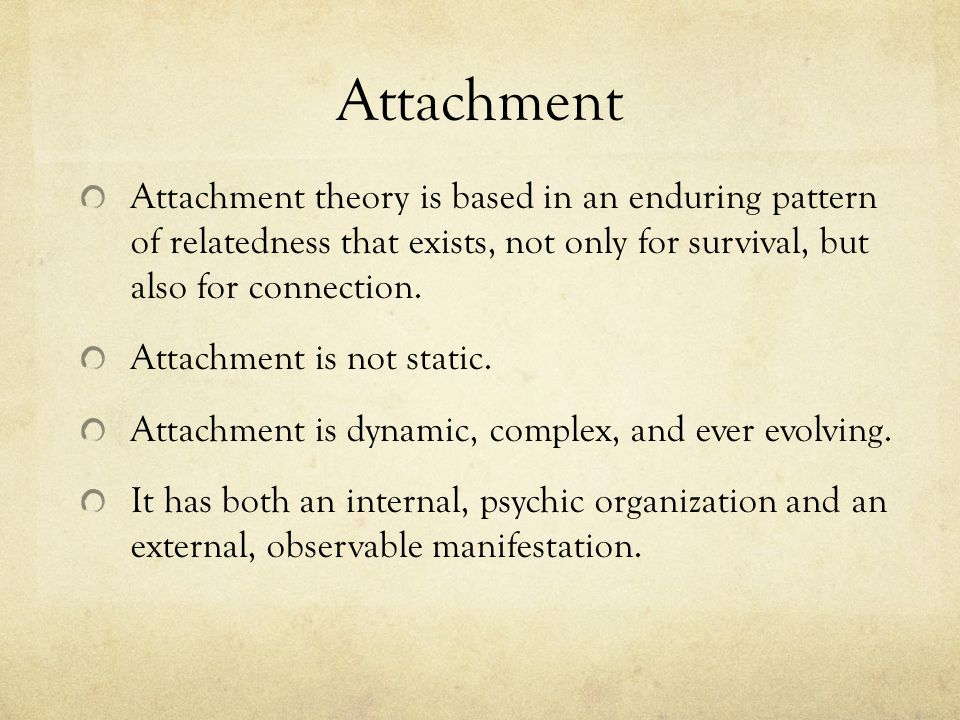 Attachment Attachment theory is based in an enduring pattern of relatedness that exists, not only for survival, but also for connection.