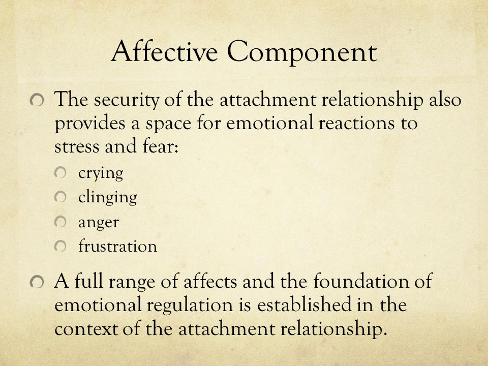 Affective Component The security of the attachment relationship also provides a space for emotional reactions to stress and fear: