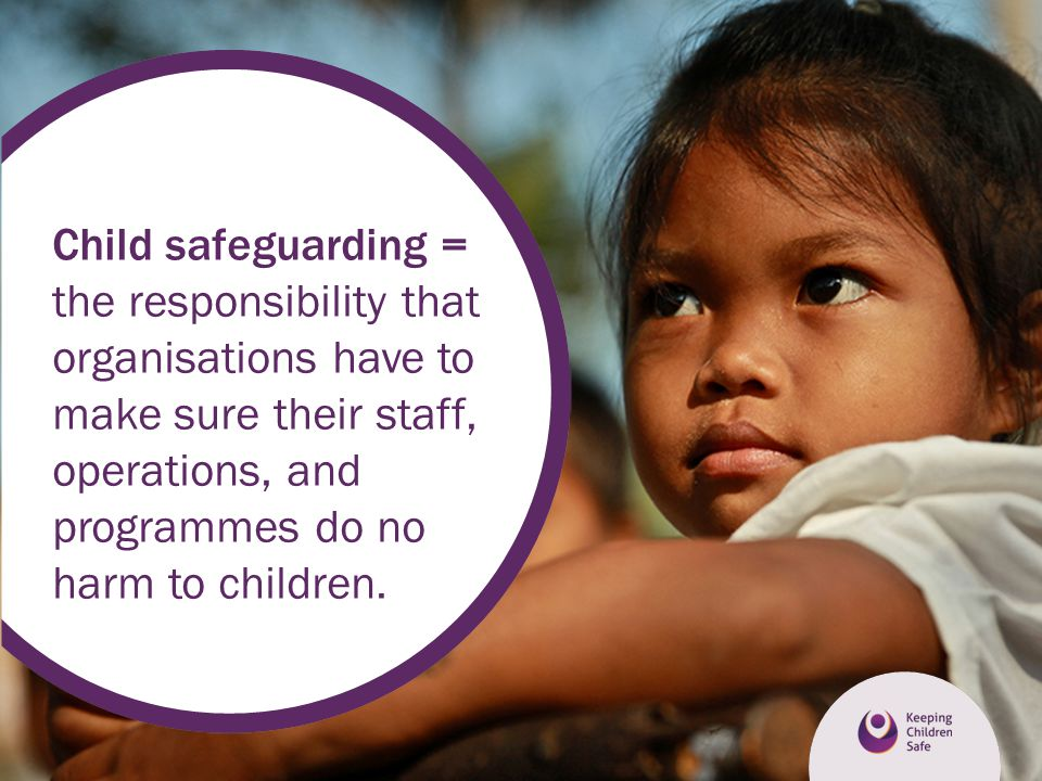 Child safeguarding = the responsibility that organisations have to make sure their staff, operations, and programmes do no harm to children.