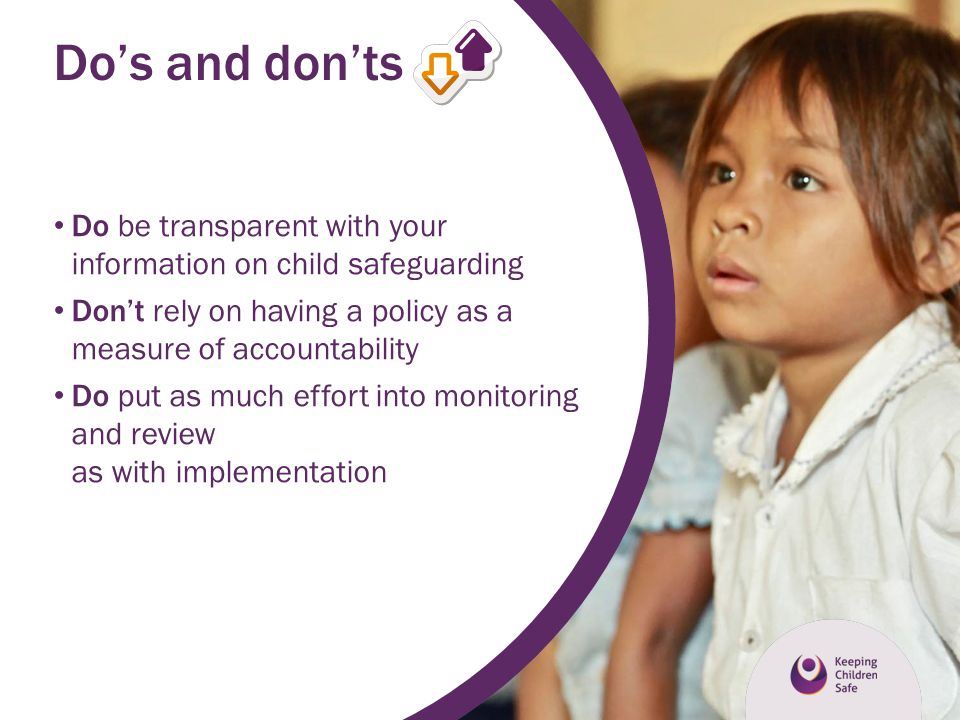 Do's and don'ts Do be transparent with your information on child safeguarding. Don't rely on having a policy as a measure of accountability.
