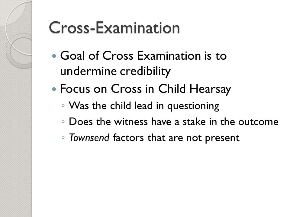 Cross-Examination Goal of Cross Examination is to undermine credibility. Focus on Cross in Child Hearsay.