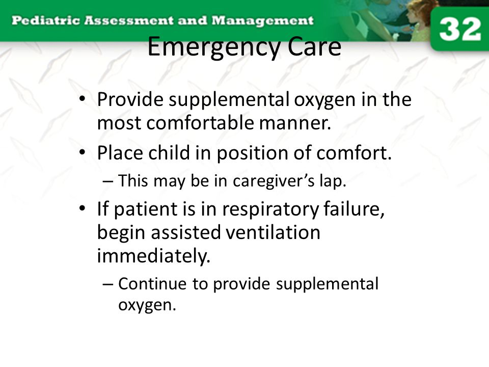 Emergency Care Provide supplemental oxygen in the most comfortable manner. Place child in position of comfort.
