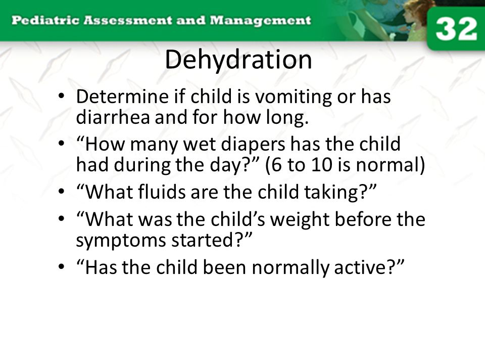 Dehydration Determine if child is vomiting or has diarrhea and for how long.
