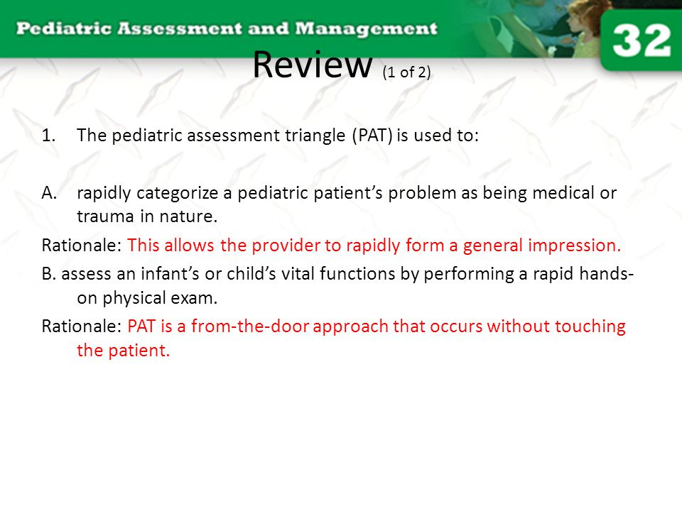 Review (1 of 2) The pediatric assessment triangle (PAT) is used to: