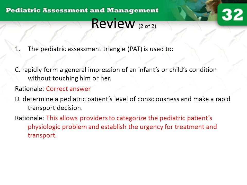 Review (2 of 2) The pediatric assessment triangle (PAT) is used to: