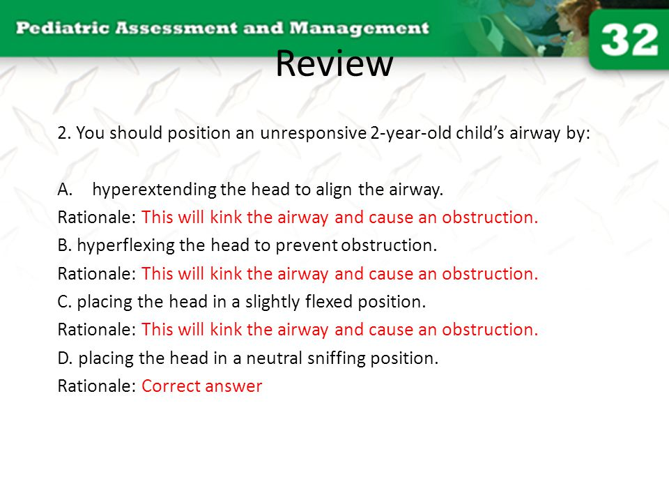 Review 2. You should position an unresponsive 2-year-old child's airway by: hyperextending the head to align the airway.