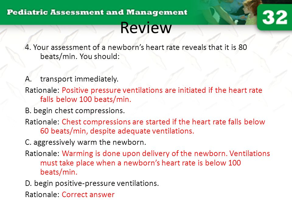 Review 4. Your assessment of a newborn's heart rate reveals that it is 80 beats/min. You should: transport immediately.