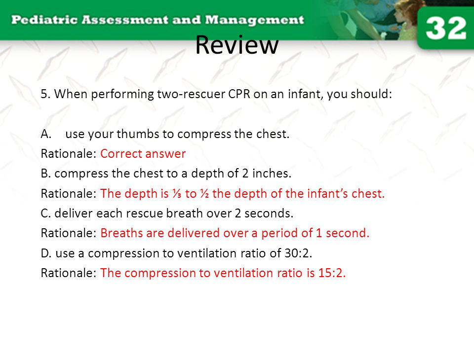 Review 5. When performing two-rescuer CPR on an infant, you should:
