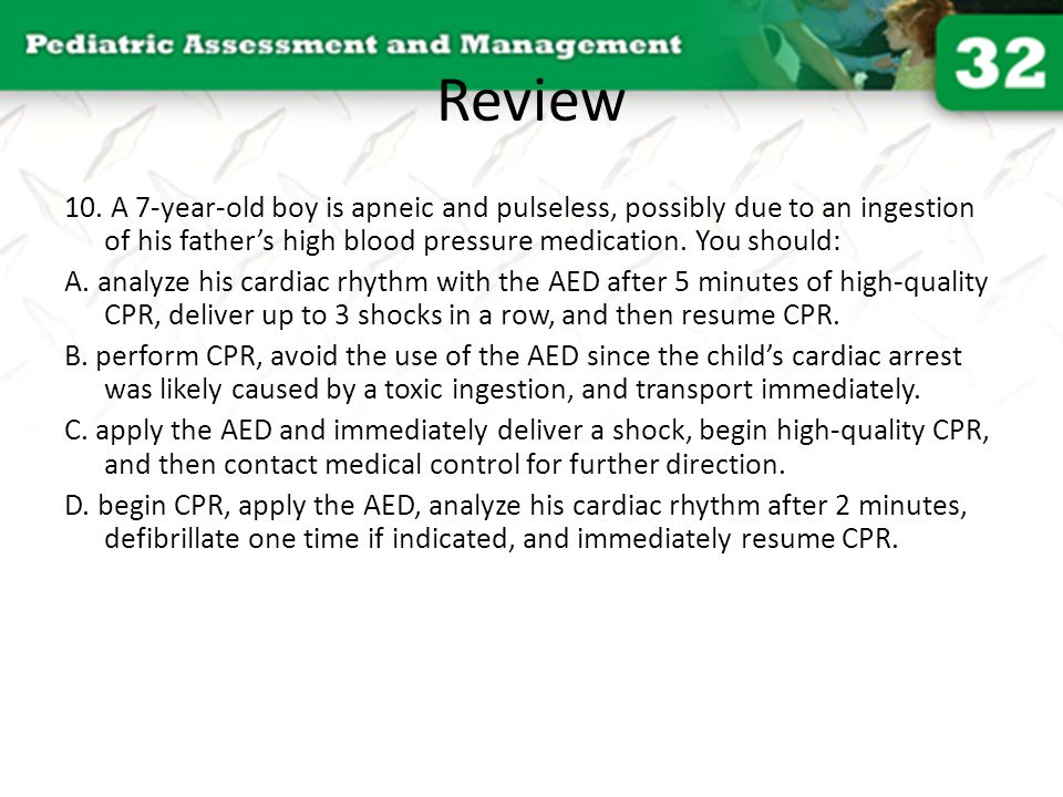 Review 10. A 7-year-old boy is apneic and pulseless, possibly due to an ingestion of his father's high blood pressure medication. You should: