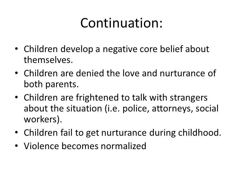 Continuation: Children develop a negative core belief about themselves. Children are denied the love and nurturance of both parents.