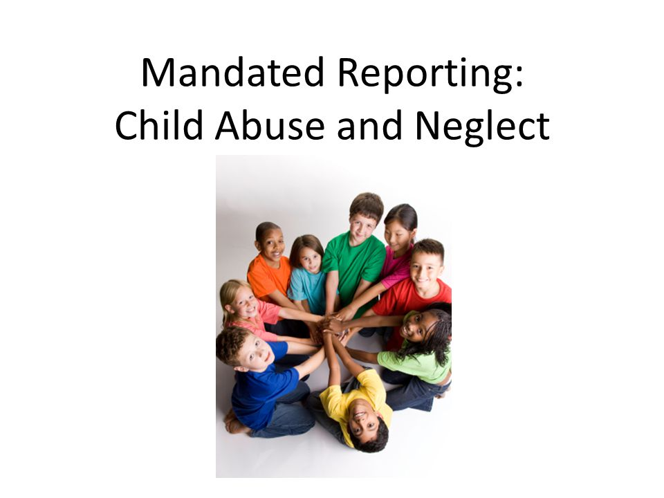 Mandated Reporting: Child Abuse and Neglect