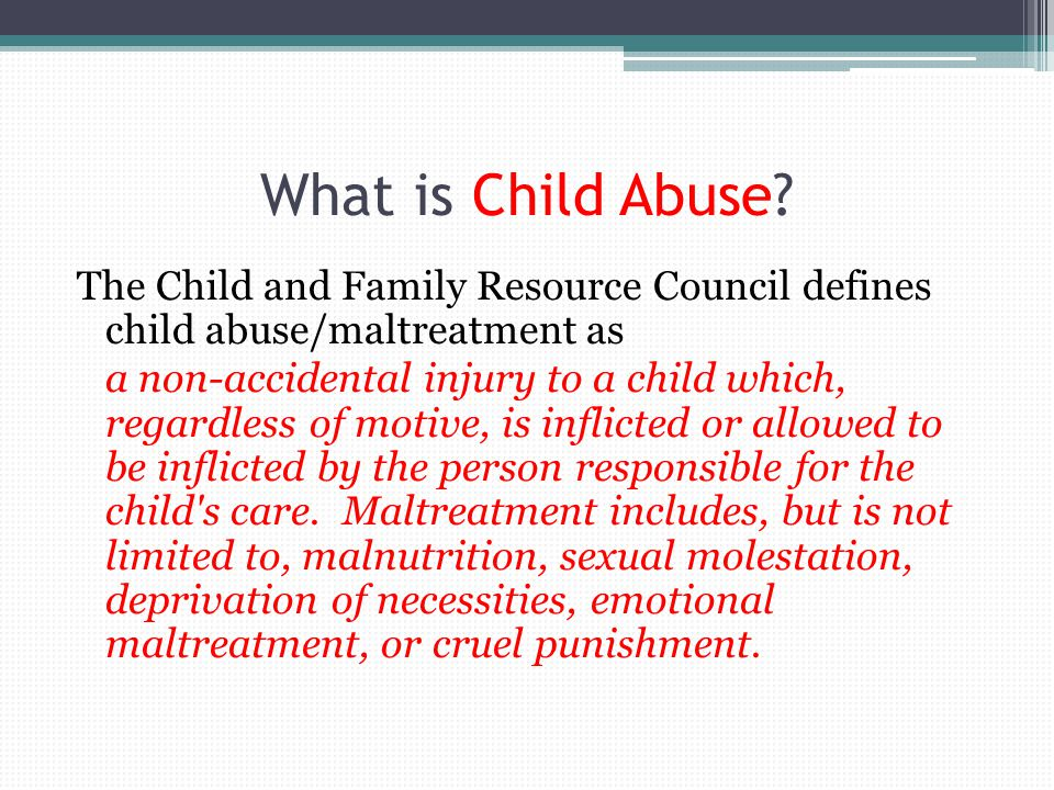 What is Child Abuse The Child and Family Resource Council defines child abuse/maltreatment as.