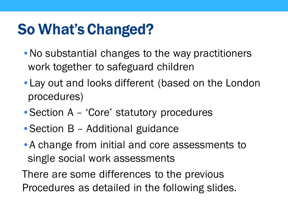 So What's Changed No substantial changes to the way practitioners work together to safeguard children.