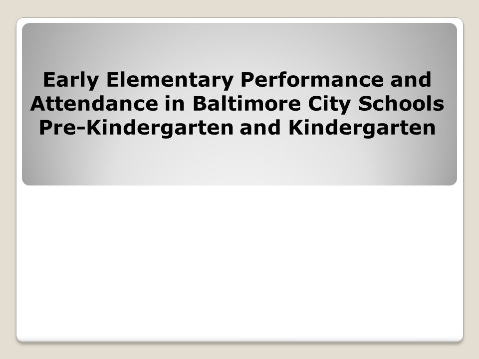 Early Elementary Performance and Attendance in Baltimore City Schools Pre-Kindergarten and Kindergarten