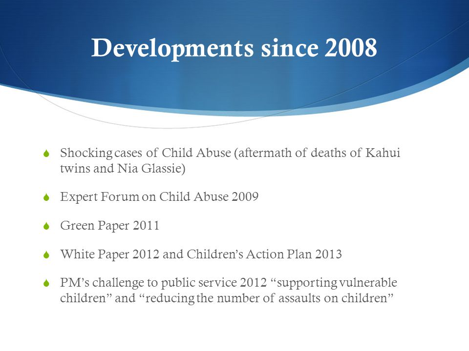 Developments since 2008 Shocking cases of Child Abuse (aftermath of deaths of Kahui twins and Nia Glassie)