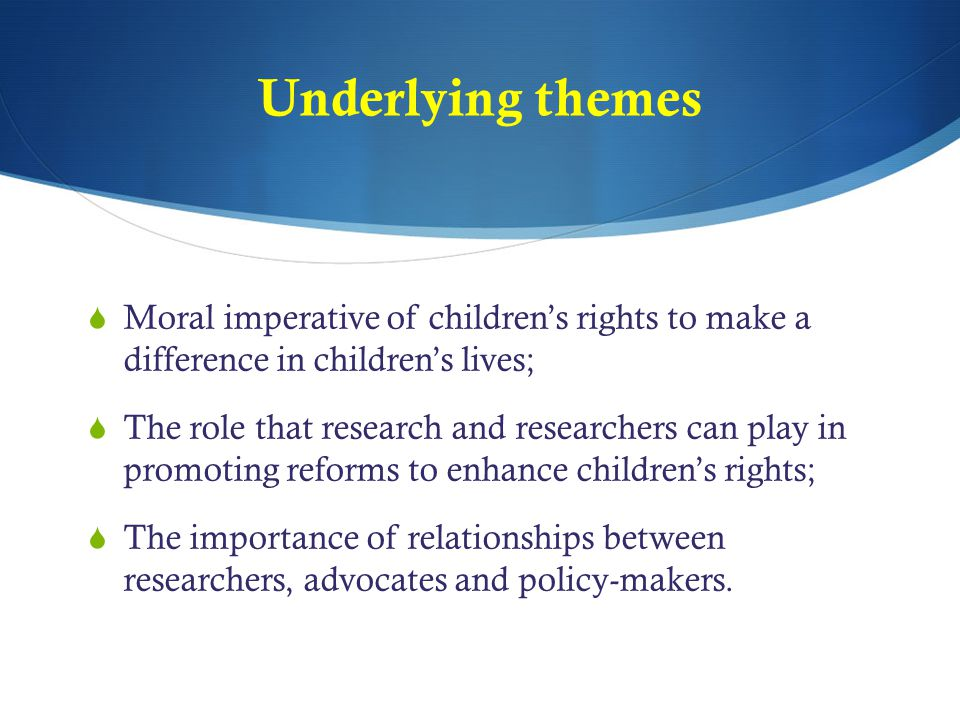 Underlying themes Moral imperative of children's rights to make a difference in children's lives;