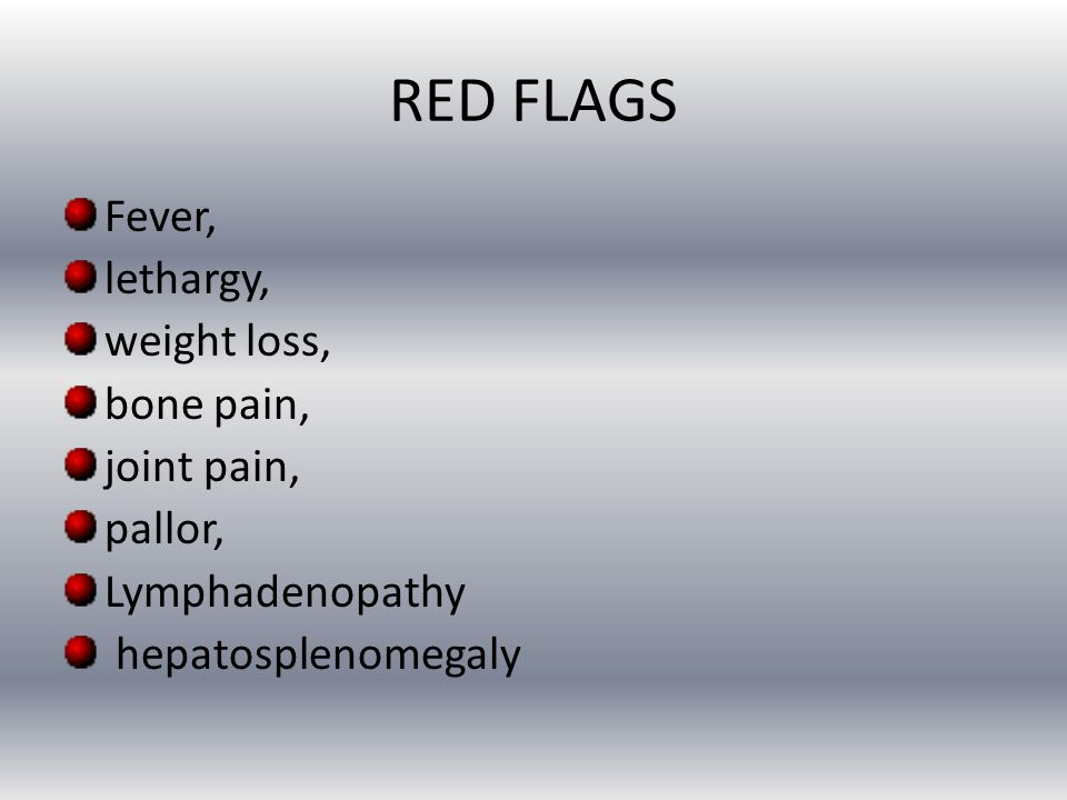 RED FLAGS Fever, lethargy, weight loss, bone pain, joint pain, pallor,