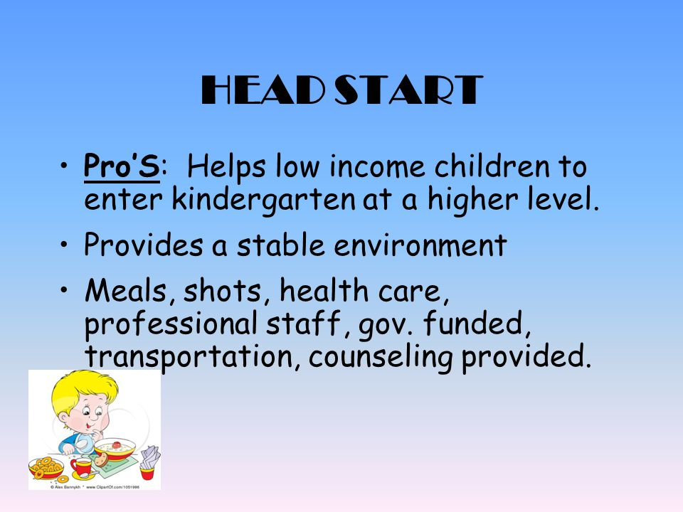 HEAD START Pro'S: Helps low income children to enter kindergarten at a higher level. Provides a stable environment.