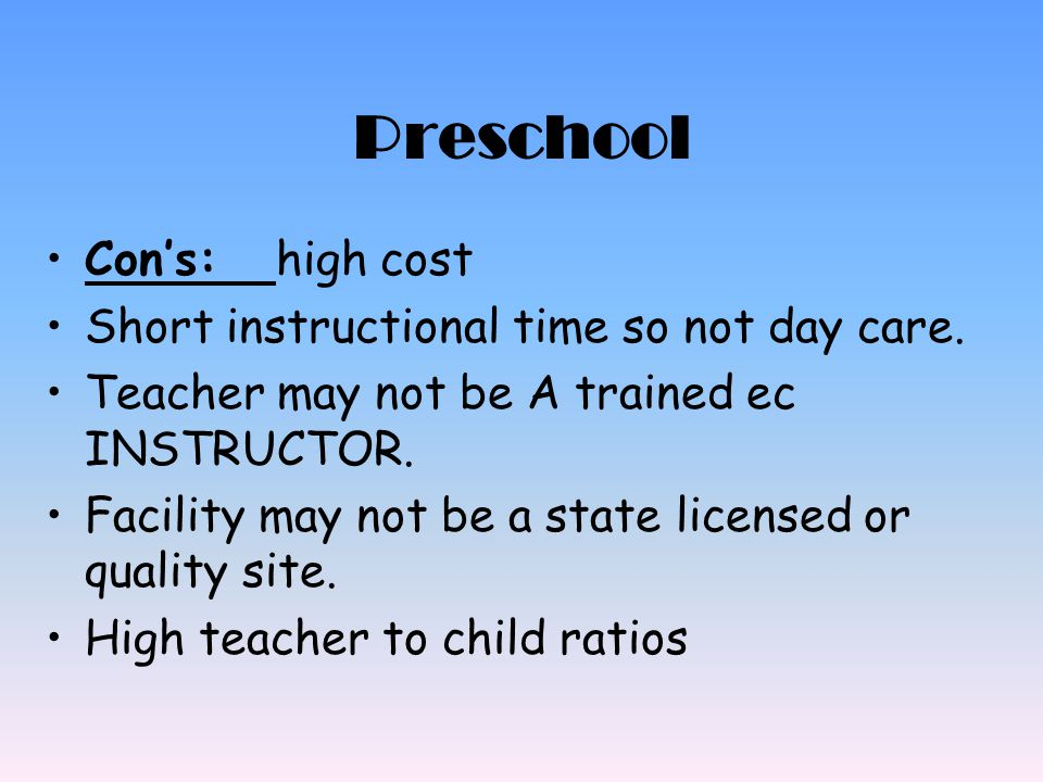 Preschool Con's: high cost Short instructional time so not day care.