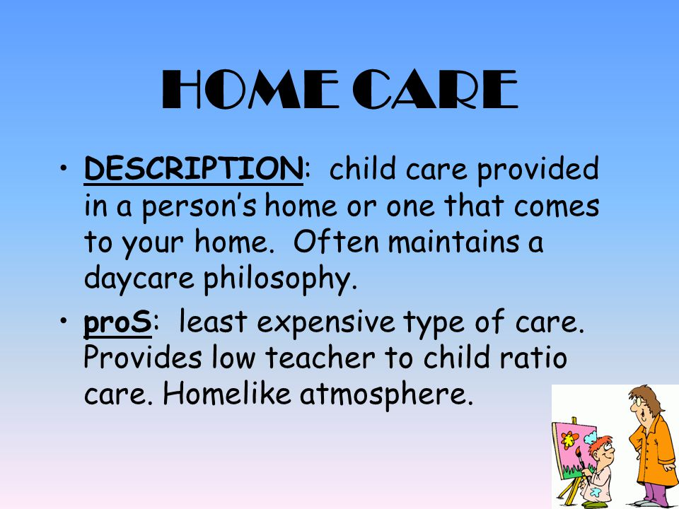 HOME CARE DESCRIPTION: child care provided in a person's home or one that comes to your home. Often maintains a daycare philosophy.