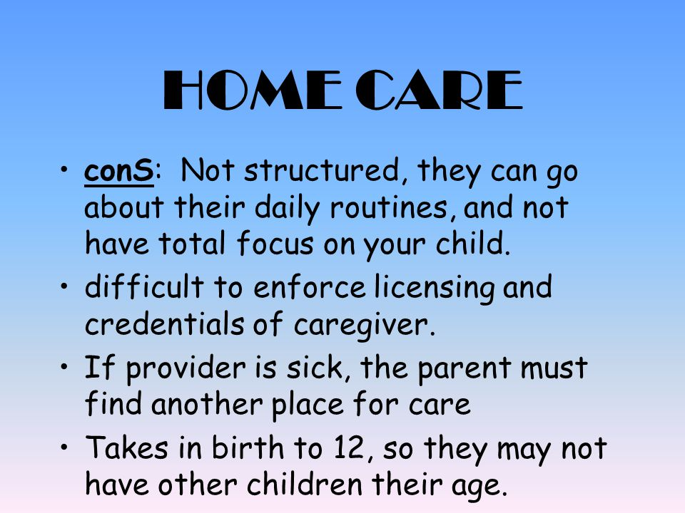 HOME CARE conS: Not structured, they can go about their daily routines, and not have total focus on your child.