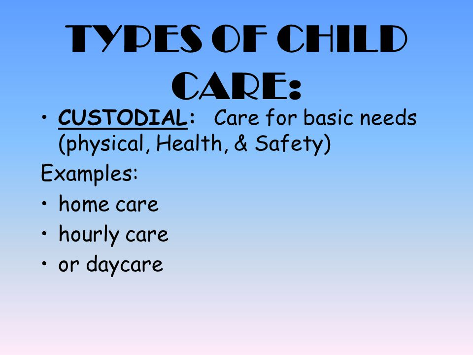 TYPES OF CHILD CARE: CUSTODIAL: Care for basic needs (physical, Health, & Safety) Examples: home care.