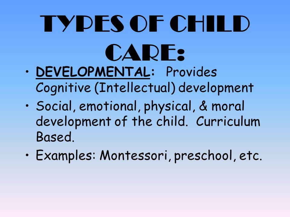 TYPES OF CHILD CARE: DEVELOPMENTAL: Provides Cognitive (Intellectual) development.
