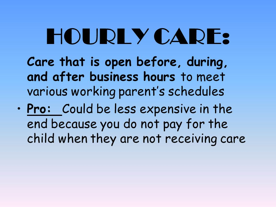 HOURLY CARE: Care that is open before, during, and after business hours to meet various working parent's schedules.
