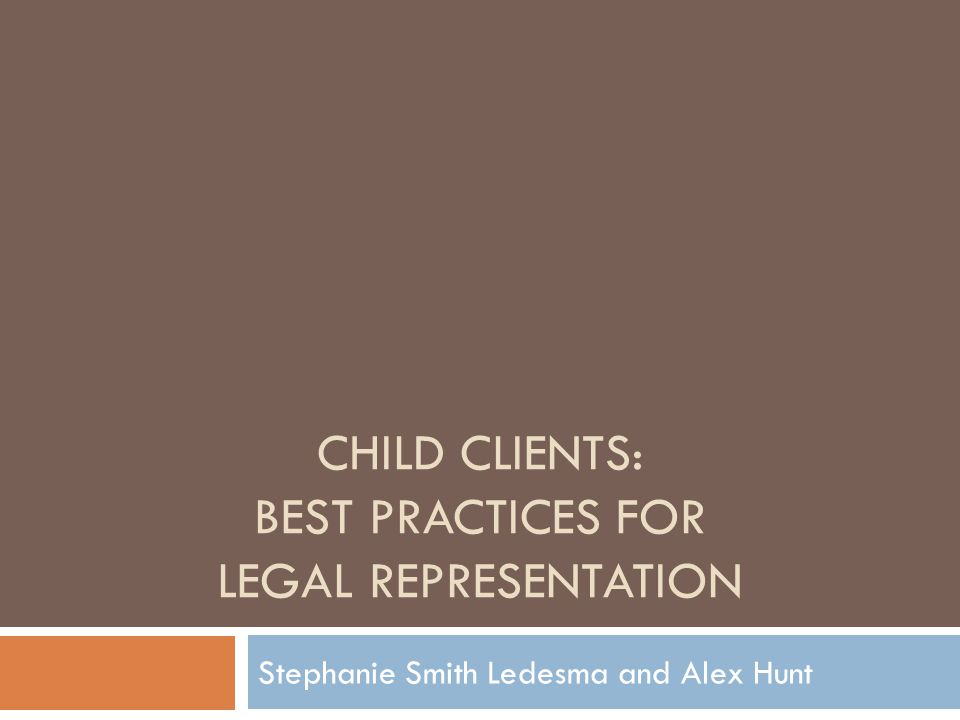 CHILD CLIENTS: BEST PRACTICES FOR LEGAL REPRESENTATION