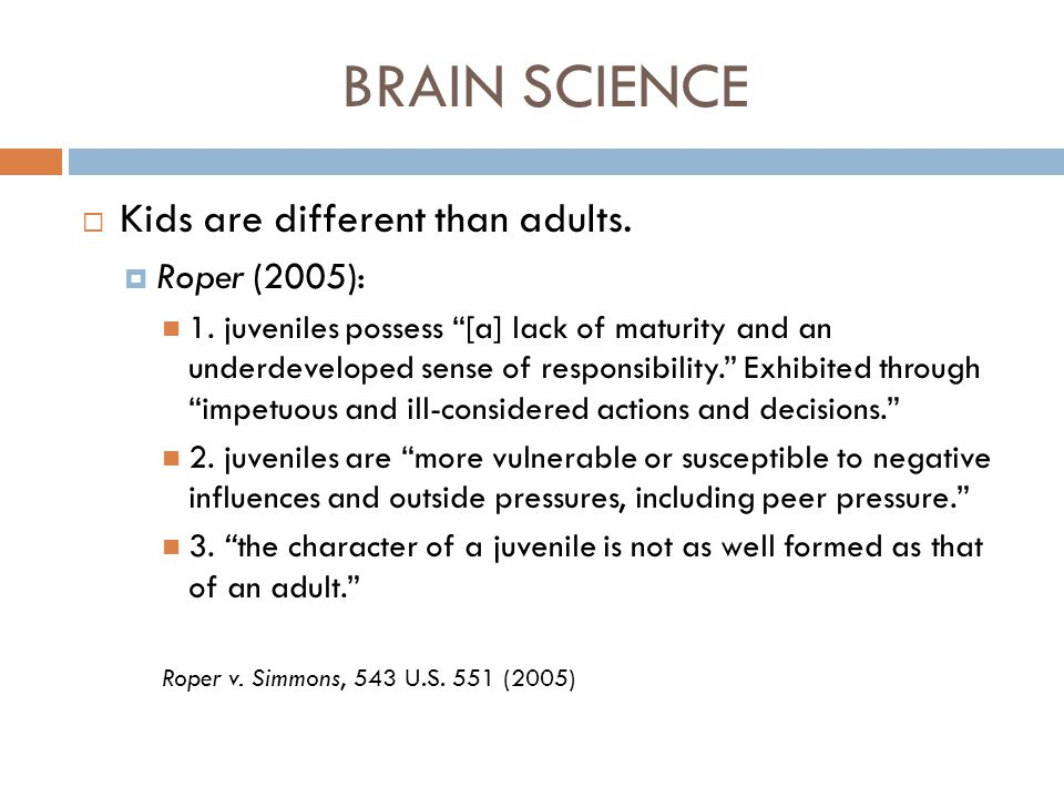 BRAIN SCIENCE Kids are different than adults. Roper (2005):