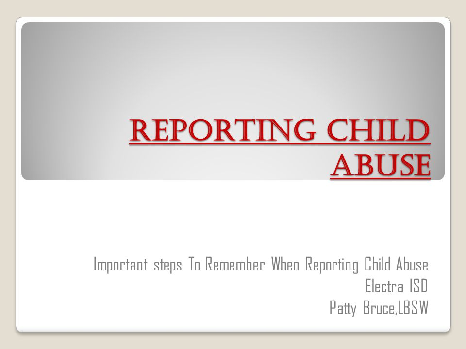 Reporting Child Abuse Important steps To Remember When Reporting Child Abuse.