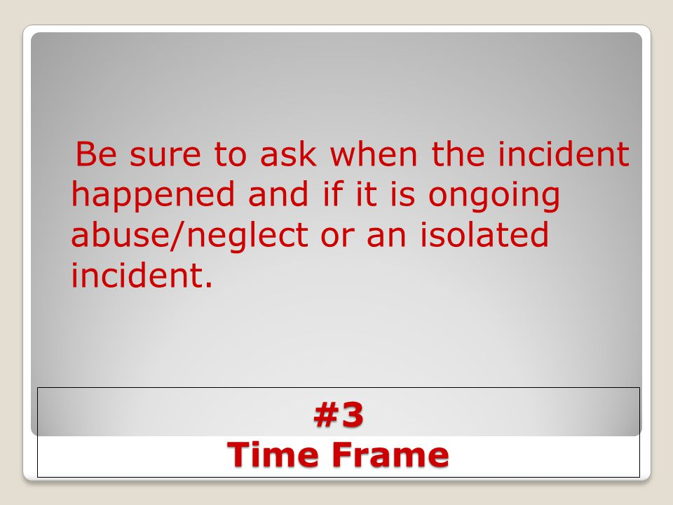 Be sure to ask when the incident happened and if it is ongoing abuse/neglect or an isolated incident.