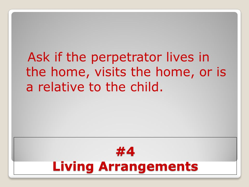 Ask if the perpetrator lives in the home, visits the home, or is a relative to the child.