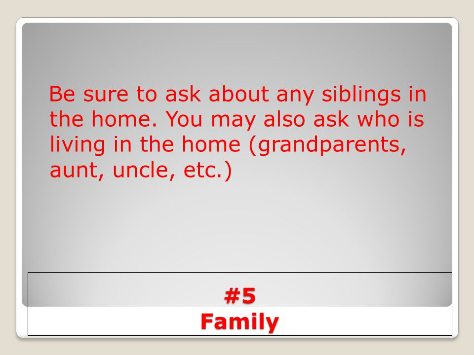 Be sure to ask about any siblings in the home