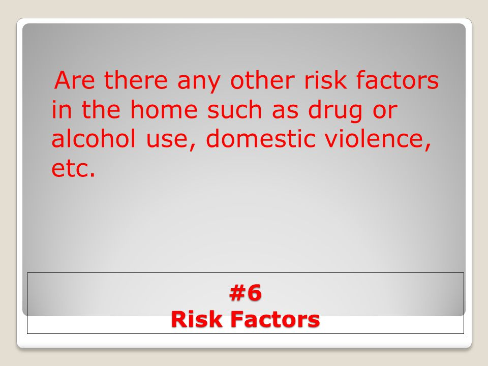 Are there any other risk factors in the home such as drug or alcohol use, domestic violence, etc.