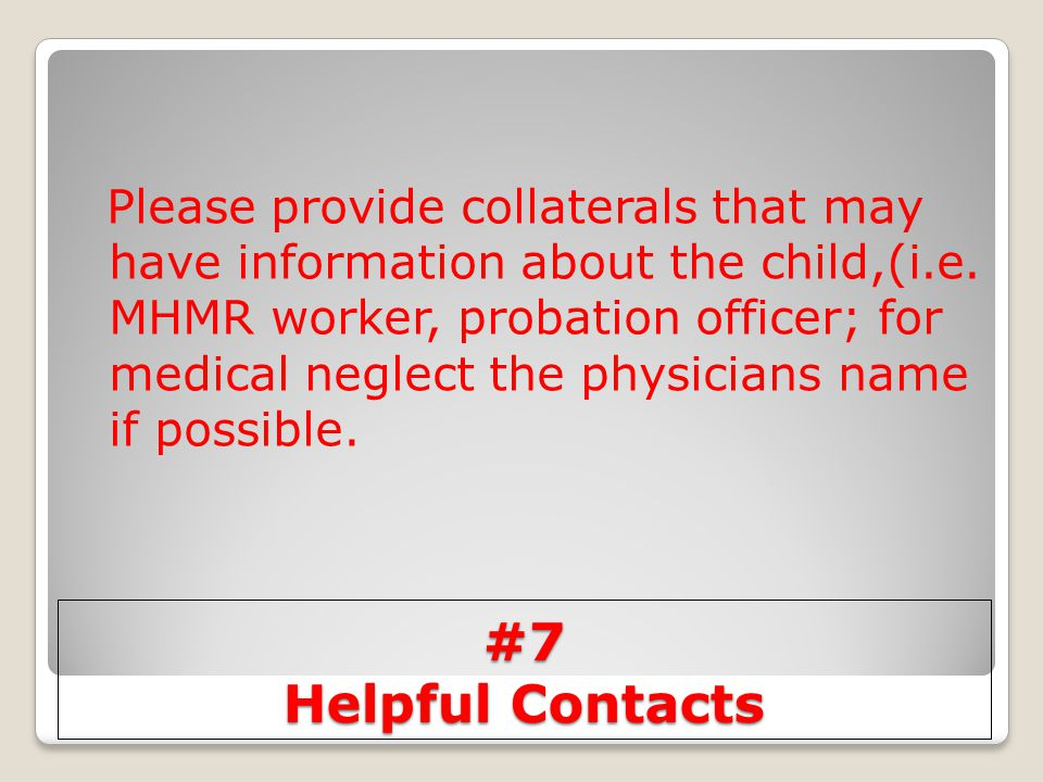 Please provide collaterals that may have information about the child,(i.e. MHMR worker, probation officer; for medical neglect the physicians name if possible.
