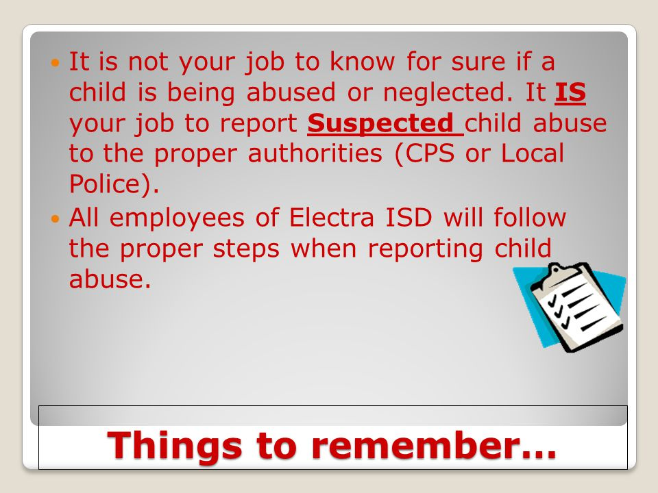 It is not your job to know for sure if a child is being abused or neglected. It IS your job to report Suspected child abuse to the proper authorities (CPS or Local Police).