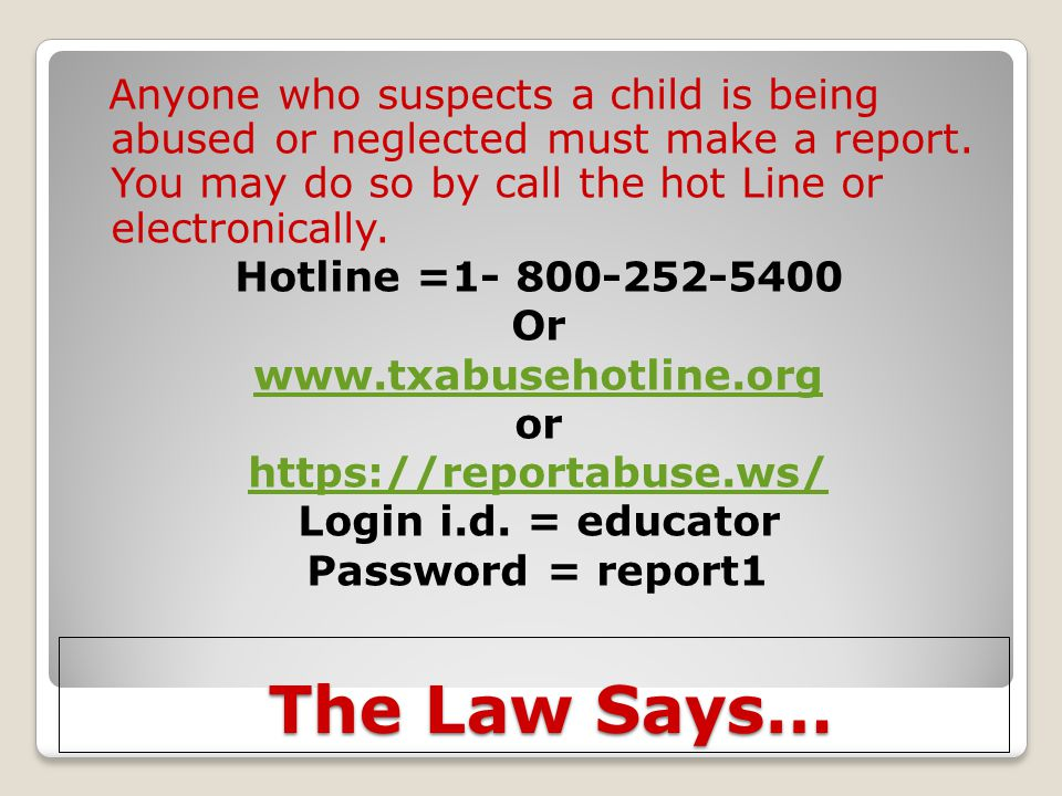 Anyone who suspects a child is being abused or neglected must make a report. You may do so by call the hot Line or electronically. Hotline =1- 800-252-5400 Or www.txabusehotline.org or https://reportabuse.ws/ Login i.d. = educator Password = report1