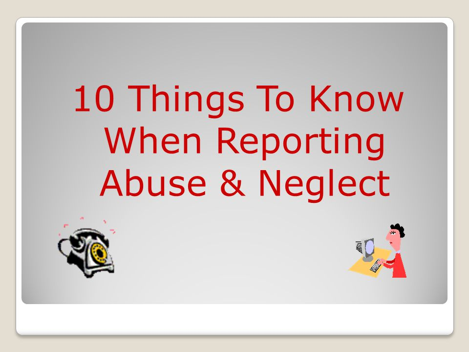 10 Things To Know When Reporting Abuse & Neglect
