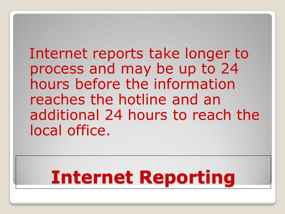 Internet reports take longer to process and may be up to 24 hours before the information reaches the hotline and an additional 24 hours to reach the local office.